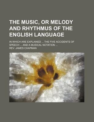 The Music, or Melody and Rhythmus of the English Language; In Which Are Explained the Five Accidents of Speech and a Musical...