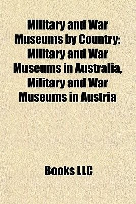 Military and War Museums by Country - Military and War Museums in Australia, Military and War Museums in Austria (Paperback):...