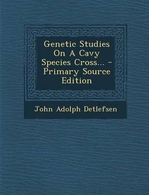 Genetic Studies on a Cavy Species Cross... - Primary Source Edition (Paperback): John Adolph Detlefsen