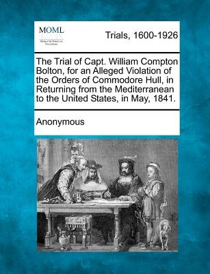 The Trial of Capt. William Compton Bolton, for an Alleged Violation of the Orders of Commodore Hull, in Returning from the...