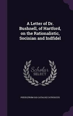 A Letter of Dr. Bushnell, of Hartford, on the Rationalistic, Socinian and Indfidel (Hardcover): Pseud [From Old Catalog]...
