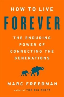 How to Live Forever - The Enduring Power of Connecting the Generations (Hardcover): Marc Freedman