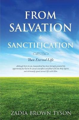 From Salvation to Sanctification; Then Eternal Life (Paperback): Zadia Brown Tyson