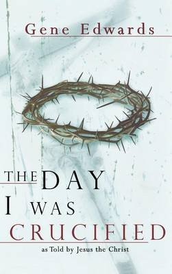 The Day I Was Crucified (Hardcover): Gene Edwards
