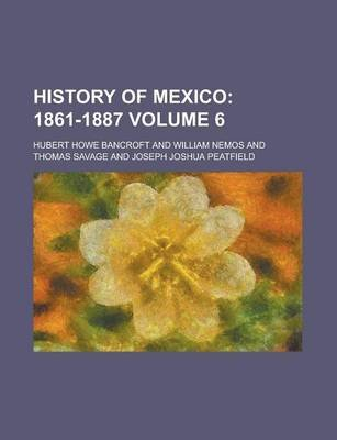 History of Mexico (Volume 6); 1861-1887 (Paperback): Hubert Howe Bancroft