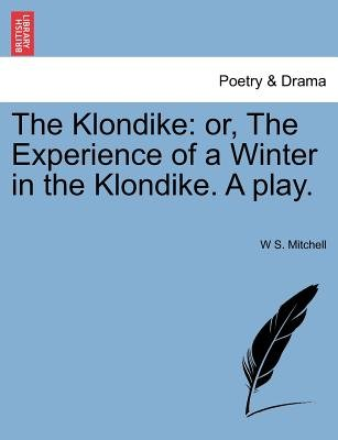 The Klondike - Or, the Experience of a Winter in the Klondike. a Play. (Paperback): W.S. Mitchell