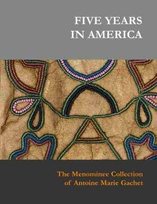 Five Years in America - The Menominee Collection of Antoine Marie Gachet (Hardcover): Sylvia S Kasprycki