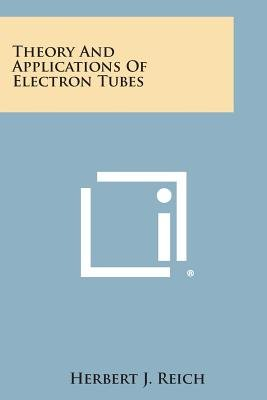 Theory and Applications of Electron Tubes (Paperback): Herbert J Reich