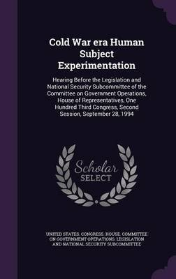 Cold War Era Human Subject Experimentation - Hearing Before the Legislation and National Security Subcommittee of the Committee...
