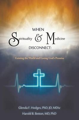 When Spirituality and Medicine Disconnect - Gaining the World and Losing God's Promise (Paperback): Glenda F. Hodges