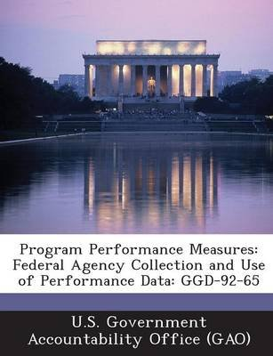 Program Performance Measures - Federal Agency Collection and Use of Performance Data: Ggd-92-65 (Paperback): U S Government...