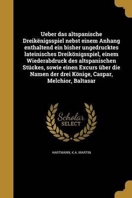 Ueber Das Altspanische Dreikenigsspiel Nebst Einem Anhang Enthaltend Ein Bisher Ungedrucktes Lateinisches Dreikonigsspiel,...
