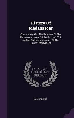 History of Madagascar - Comprising Also the Progress of the Christian Mission Established in 1818, and an Authentic Account of...