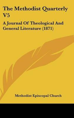 The Methodist Quarterly V5 - A Journal of Theological and General Literature (1871) (Hardcover): Episcopal Church Methodist...