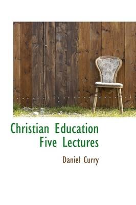 Christian Education Five Lectures (Hardcover): Daniel Curry