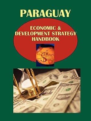 Paraguay Economic & Development Strategy Handbook (Paperback): Usa Ibp Usa