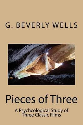 Pieces of Three - A Psychcological Study of Three Classic Films (Paperback): G Beverly Wells Ph D