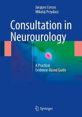 Consultation in Neurourology - A Practical Evidence-Based Guide (Paperback, 1st ed. 2018): Jacques Corcos, Mikolaj Przydacz