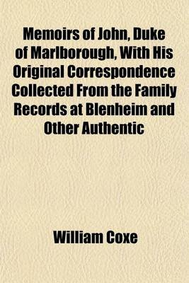 Memoirs of John, Duke of Marlborough, with His Original Correspondence Collected from the Family Records at Blenheim and Other...