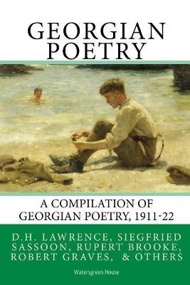 Georgian Poetry - Poems by D.H. Lawrence, Siegfried Sassoon, Rupert Brooke, Robert Graves, Edmund Blunden, Walter de La Mare &...