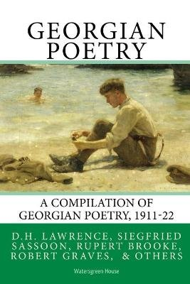 Georgian Poetry - Poems by D.H. Lawrence, Siegfried Sassoon, Rupert Brooke, Robert Graves, Edmund Blunden, Walter de la Mare &...