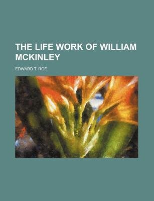 The Life Work of William McKinley (Paperback): Edward T Roe