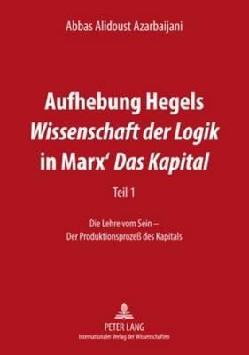 Aufhebung Hegels Wissenschaft Der Logik in Marx' Das Kapital - Teil 1- Die Lehre Vom Sein - Der Produktionsproze Des...