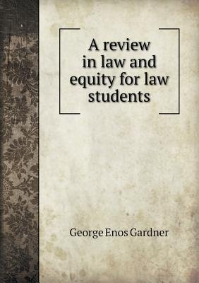 A Review in Law and Equity for Law Students (Paperback): George Enos Gardner