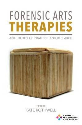 Forensic Arts Therapies - Anthology of Practice and Research (Paperback): Kate Rothwell