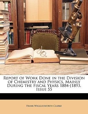 Report of Work Done in the Division of Chemistry and Physics, Mainly During the Fiscal Years 1884-1893, Issue 55 (Paperback):...