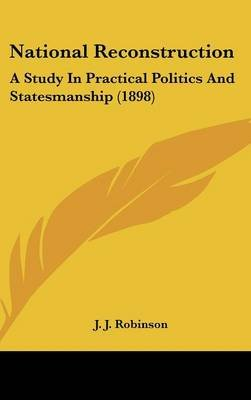 National Reconstruction - A Study in Practical Politics and Statesmanship (1898) (Hardcover): J. J. Robinson