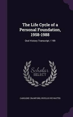 The Life Cycle of a Personal Foundation, 1958-1988 - Oral History Transcript / 199 (Hardcover): Caroline Crawford, Phyllis Ive...