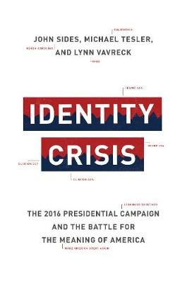 Identity Crisis - The 2016 Presidential Campaign and the Battle for the Meaning of America (Hardcover): John Sides, Michael...