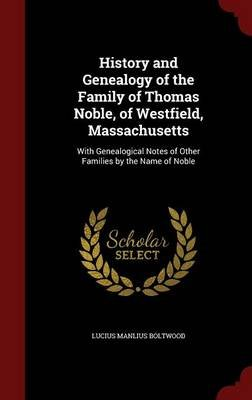 History and Genealogy of the Family of Thomas Noble, of Westfield, Massachusetts - With Genealogical Notes of Other Families by...