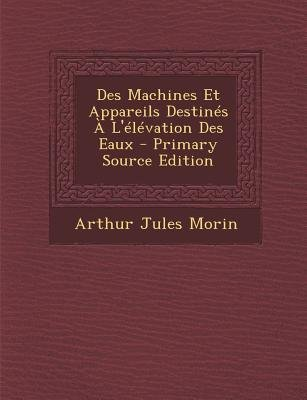 Des Machines Et Appareils Destines A L'Elevation Des Eaux - Primary Source Edition (French, Paperback): Arthur Jules Morin