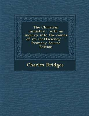 The Christian Ministry - With an Inquiry Into the Causes of Its Inefficiency (Paperback): Charles Bridges