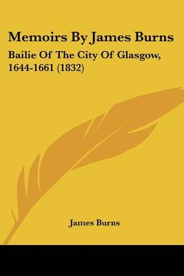 Memoirs By James Burns - Bailie Of The City Of Glasgow, 1644-1661 (1832) (Paperback): James Burns