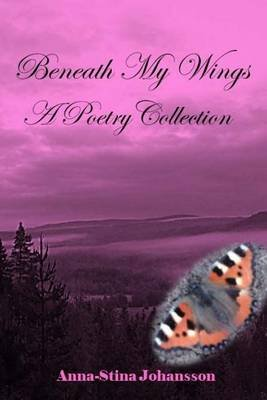 Beneath My Wings - A Poetry Collection (Paperback): Anna-Stina Johansson