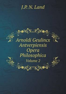 Arnoldi Geulincx Antverpiensis Opera Philosophica Volume 2 (English, Latin, Paperback): J. P. N. Land