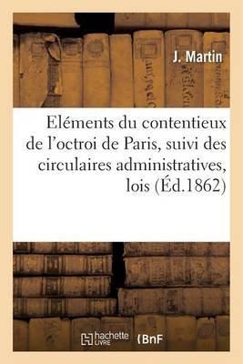 Elements Du Contentieux de L'Octroi de Paris, Suivi Des Circulaires Administratives, Lois (French, Paperback): Martin J: