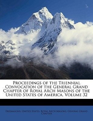 Proceedings of the Triennial Convocation of the General Grand Chapter of Royal Arch Masons of the United States of America,...