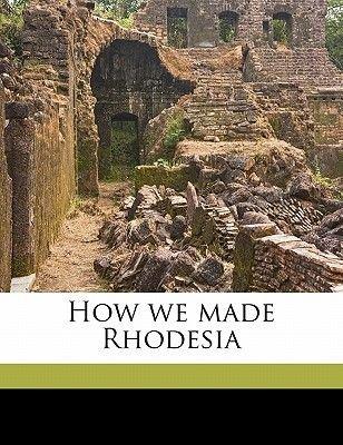 How We Made Rhodesia (Paperback): Arthur Glyn Leonard