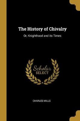 The History of Chivalry - Or, Knighthood and Its Times (Paperback): Charles Mills
