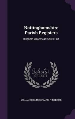 Nottinghamshire Parish Registers - Bingham Wapentake: South Part (Hardcover): William Phillimore Watts Phillimore