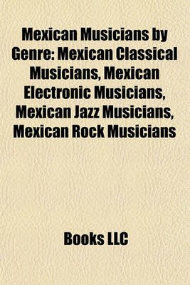 Mexican Musicians by Genre - Mexican Classical Musicians, Mexican Electronic Musicians, Mexican Jazz Musicians, Mexican Rock...