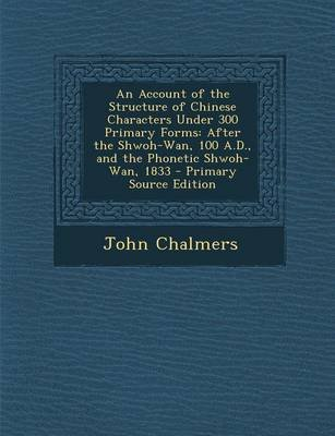 An Account of the Structure of Chinese Characters Under 300 Primary Forms - After the Shwoh-WAN, 100 A.D., and the Phonetic...