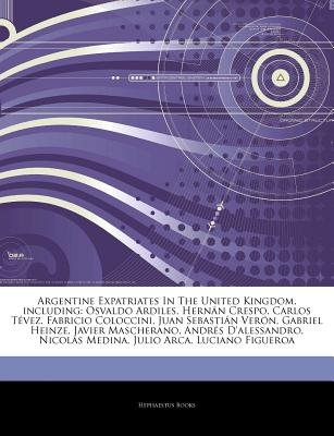 Articles on Argentine Expatriates in the United Kingdom, Including - Osvaldo Ardiles, Hern N Crespo, Carlos T Vez, Fabricio...