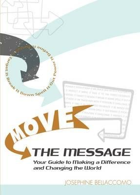 Move the Message - Your Guide to Making a Difference and Changing the World (Paperback, illustrated edition): Josephine...