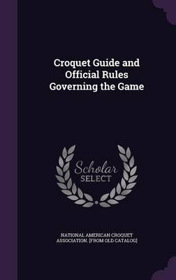 Croquet Guide and Official Rules Governing the Game (Hardcover): National American Croquet Association [.