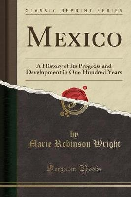 Mexico - A History of Its Progress and Development in One Hundred Years (Classic Reprint) (Paperback): Marie Robinson Wright
